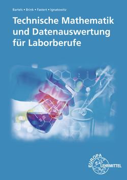 Technische Mathematik und Datenauswertung für Laborberufe von Bartels,  Ernst-Friedrich, Brink,  Klaus, Fastert,  Gerhard, Ignatowitz,  Eckhard