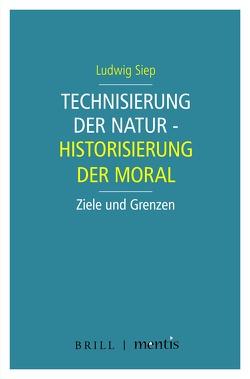 Technisierung der Natur – Historisierung der Moral von Siep,  Ludwig