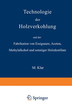 Technologie der Holzverkohlung und der Fabrikation von Essigsäure, Aceton, Methylalkohol und sonstiger Holzdestillate von Klar,  Max