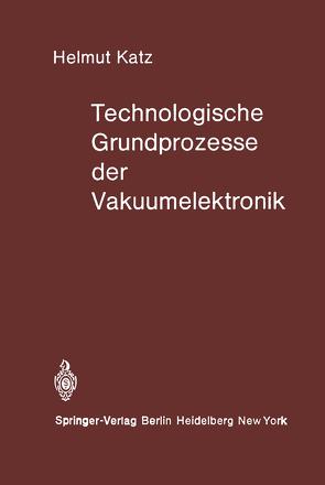 Technologische Grundprozesse der Vakuumelektronik von Katz,  H.