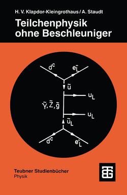 Teilchenphysik ohne Beschleuniger von Klapdor-Kleingrothaus,  Hans-Volker, Staudt,  Andreas