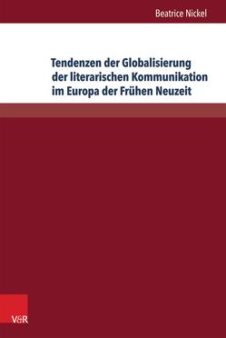 Tendenzen der Globalisierung der literarischen Kommunikation im Europa der Frühen Neuzeit von Nickel,  Beatrice