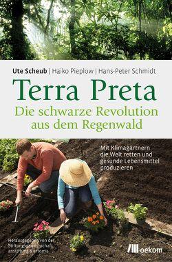 Terra Preta. Die schwarze Revolution aus dem Regenwald von Pieplow,  Haiko, Scheub,  Ute, Schmidt,  Hans-Peter