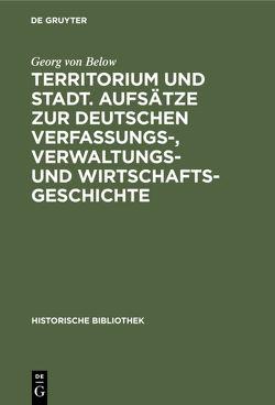 Territorium und Stadt. Aufsätze zur deutschen Verfassungs-, Verwaltungs- und Wirtschaftsgeschichte von Below,  Georg von
