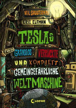 Teslas grandios verrückte und komplett gemeingefährliche Weltmaschine von Elfman,  Eric, Shusterman,  Neal, Thiele,  Ulrich