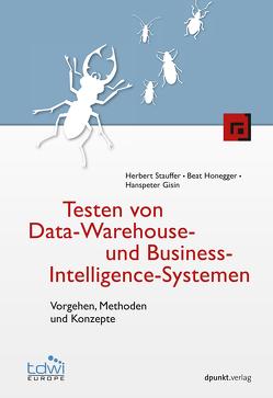 Testen von Data-Warehouse- und Business-Intelligence-Systemen von Gisin,  Hanspeter, Honegger,  Beat, Stauffer,  Herbert