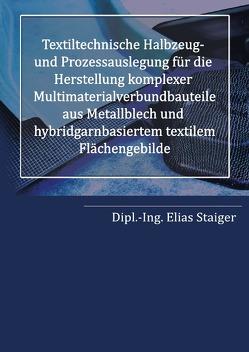 Textiltechnische Halbzeug- und Prozessauslegung für die Herstellung komplexer Multimaterialverbundbauteile aus Metallblech und hybridgarnbasiertem textilem Flächengebilde von Staiger,  Elias