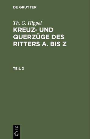 Th. G. Hippel: Kreuz- und Querzüge des Ritters A. bis Z / Th. G. Hippel: Kreuz- und Querzüge des Ritters A. bis Z. Teil 2 von Hippel,  Th. G.