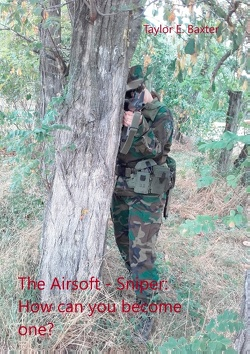 The Airsoft – Sniper: How can you become one? von Baxter,  Taylor E.