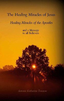 The Healing Miracles of Jesus, Healing Miracles of the Apostles von Tessnow,  Antonia Katharina