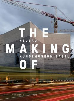 The Making of – Neubau Kunstmuseum Basel von Bischof,  Philippe, Charles,  Stefan