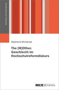 The [M]OTHER. Geschlecht im Hochschulreformdiskurs von Michalczyk,  Stephanie
