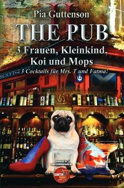 The Pub / The Pub – 3 Frauen, Kleinkind, Koi und Mops – 3 Cocktails für Mrs. T und Fatma von Guttenson,  Pia