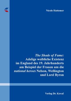 The Shade of Fame: Adelige weibliche Existenz im England des 19. Jahrhunderts am Beispiel der Frauen um die national heroes Nelson, Wellington und Lord Byron von Hattemer,  Nicole