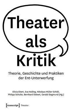 Theater als Kritik von Ebert,  Olivia, Holling,  Eva, Müller-Schöll,  Nikolaus, Schulte,  Philipp, Siebert,  Bernhard, Siegmund,  Gerald
