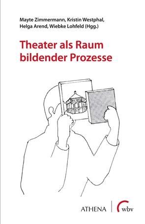 Theater als Raum bildender Prozesse von Arend,  Helga, Lohfeld,  Wiebke, Westphal,  Kristin, Zimmermann,  Mayte