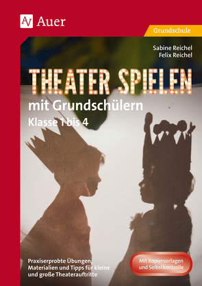 Theater spielen mit Grundschülern von Reichel,  Felix, Reichel,  Sabine