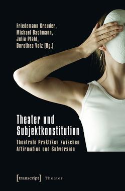 Theater und Subjektkonstitution von Bachmann,  Michael, Kreuder,  Friedemann, Peschke,  Nadine, Pfahl,  Julia, Schellmann,  Nikola, Volz,  Dorothea
