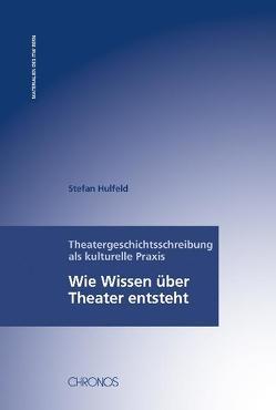Theatergeschichtsschreibung als kulturelle Praxis von Hulfeld,  Stefan