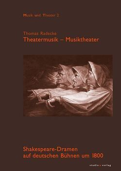 Theatermusik – Musiktheater. Shakespeare-Dramen auf deutschen Bühnen um 1800 von Radecke,  Thomas
