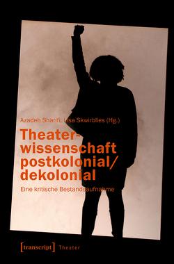 Theaterwissenschaft postkolonial/dekolonial von Sharifi,  Azadeh, Skwirblies,  Lisa