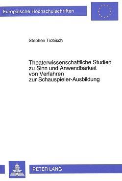 Theaterwissenschaftliche Studien zu Sinn und Anwendbarkeit von Verfahren zur Schauspieler-Ausbildung von Trobisch,  Stephen