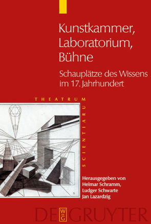 Theatrum Scientiarum / Kunstkammer – Laboratorium – Bühne von Lazardzig,  Jan, Schramm,  Helmar, Schwarte,  Ludger