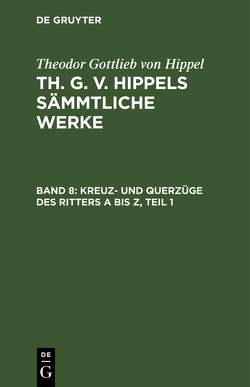 Theodor Gottlieb von Hippel: Th. G. v. Hippels sämmtliche Werke / Kreuz- und Querzüge des Ritters A bis Z, Teil 1 von Hippel,  Theodor Gottlieb von