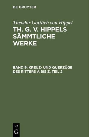 Theodor Gottlieb von Hippel: Th. G. v. Hippels sämmtliche Werke / Kreuz- und Querzüge des Ritters A bis Z, Teil 2 von Hippel,  Theodor Gottlieb von
