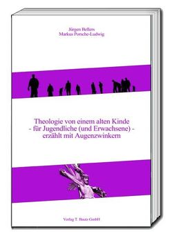 Theologie von einem alten Kinde – für Jugendliche (und Erwachsene) – erzählt mit Augenzwinkern von Bellers ,  Jürgen, Porsche-Ludwig,  Markus