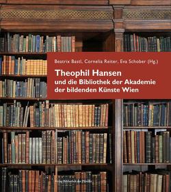 Theophil Hansen und die Bibliothek der Akademie der bildenden Künste Wien von Bastl,  Beatrix, Reiter,  Cornelia, Schober,  Eva