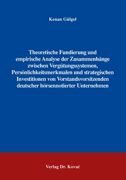 Theoretische Fundierung und empirische Analyse der Zusammenhänge zwischen Vergütungssystemen, Persönlichkeitsmerkmalen und strategischen Investitionen von Vorstandsvorsitzenden deutscher börsennotierter Unternehmen von Gülgel,  Kenan