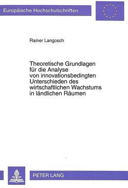 Theoretische Grundlagen für die Analyse von innovationsbedingten Unterschieden des wirtschaftlichen Wachstums in ländlichen Räumen von Langosch,  Rainer