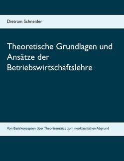 Theoretische Grundlagen und Ansätze der Betriebswirtschaftslehre von Schneider,  Dietram