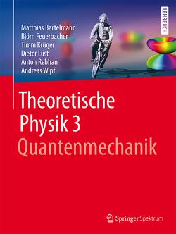 Theoretische Physik 3 | Quantenmechanik von Bartelmann,  Matthias, Feuerbacher,  Björn, Krüger,  Timm, Lüst,  Dieter, Rebhan,  Anton, Wipf,  Andreas