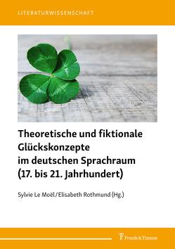Theoretische und fiktionale Glückskonzepte im deutschen Sprachraum (17. bis 21. Jahrhundert) von Le Moël,  Sylvie, Rothmund,  Elisabeth