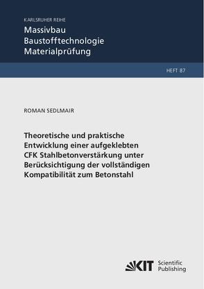 Theoretische und praktische Entwicklung einer aufgeklebten CFK Stahlbetonverstärkung unter Berücksichtigung der vollständigen Kompatibilität zum Betonstahl von Sedlmair,  Roman
