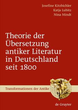 Theorie der Übersetzung antiker Literatur in Deutschland seit 1800 von Kitzbichler,  Josefine, Lubitz,  Katja, Mindt,  Nina