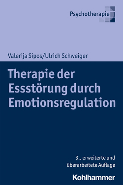 Therapie der Essstörung durch Emotionsregulation von Schweiger,  Ulrich, Sipos,  Valerija