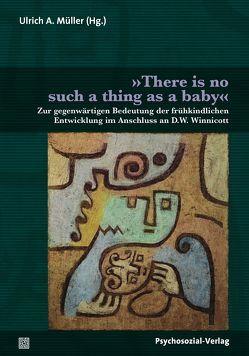 »There is no such a thing as a baby« von Altmeyer,  Martin, Engelhardt,  Kathrin, Israel,  Agathe, Kögler,  Michael, Krause,  Rainer, Krüger,  Ulla, Leuzinger-Bohleber,  Marianne, Müller,  Ulrich A, Schrage,  Sigrid, Wiegand,  Gisela