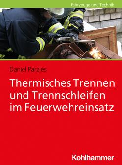 Thermisches Trennen und Trennschleifen im Feuerwehreinsatz von Parzies,  Daniel