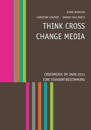 Think CROSS – Change MEDIA. Crossmedia im Jahr 2014 – Eine Standortbestimmung von Falk-Bartz,  Sabine, Goutrié,  Christine, Wuschig,  Ilona
