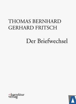 Thomas Bernhard, Gerhard Fritsch: Der Briefwechsel von Bernhard,  Thomas, Fellinger,  Raimund, Fritsch,  Gerhard, Huber,  Martin