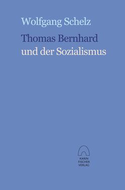 Thomas Bernhard und der Sozialismus von Schelz,  Wolfgang