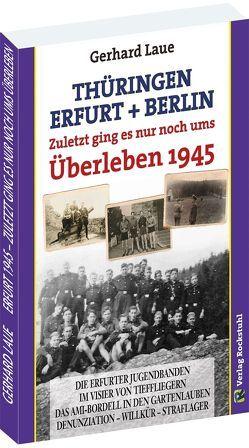 Thüringen – Erfurt – Berlin 1945. Zuletzt ging es nur noch ums Überleben von Laue,  Gerhard