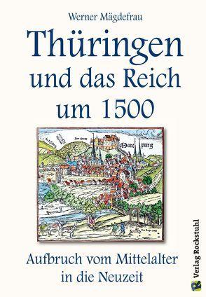 Thüringen und das Reich um 1500. Aufbruch vom Mittelalter in die Neuzeit [Band 6 von 6] von Mägdefrau, Werner, Rockstuhl, Harald