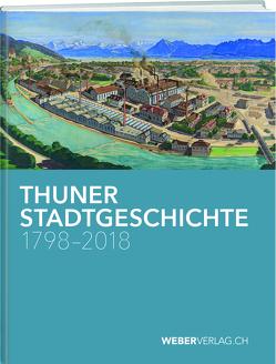 Thuner Stadtgeschichte 1798–2018 von Bähler,  Anna, Brodbeck,  Thomas, Gerber-Visser,  Gerrendina, Lüthi,  Christian, Möser,  Katharina, Schüpbach,  Andrea, Stämpfli,  Philipp