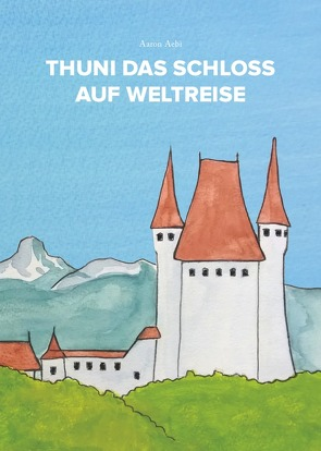 Thuni das Schloss auf Weltreise von Aebi,  Aaron