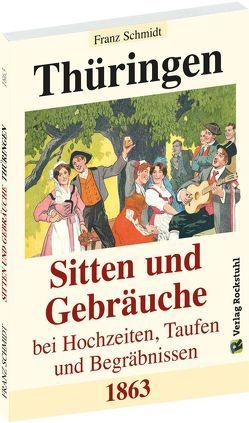 Thüringen – Sitten und Gebräuche bei Hochzeiten, Taufen und Begräbnissen 1863 von Rockstuhl,  Harald, Schmidt,  Franz