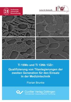 Ti 15Mo und Ti 13Nb 13Zr: Qualifizierung von Titanlegierungen der zweiten Generation für den Einsatz in der Medizintechnik von Brunke,  Florian
